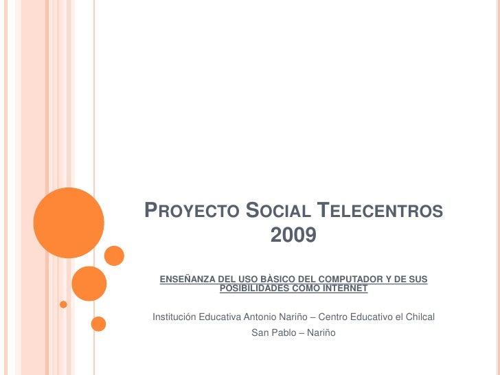 PROYECTO SOCIAL TELECENTROS            2009  ENSEÑANZA DEL USO BÀSICO DEL COMPUTADOR Y DE SUS            POSIBILIDADES COM...