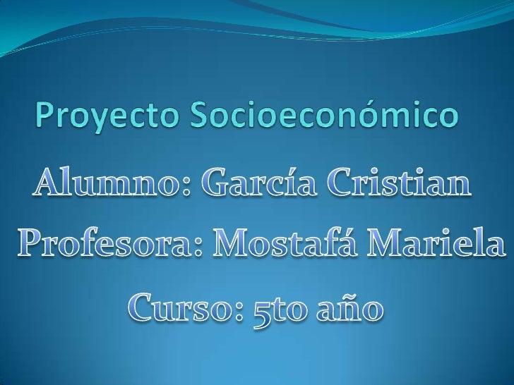 Proyecto Socioeconómico<br />Alumno: García Cristian<br />Profesora: Mostafá Mariela<br />Curso: 5to año<br />