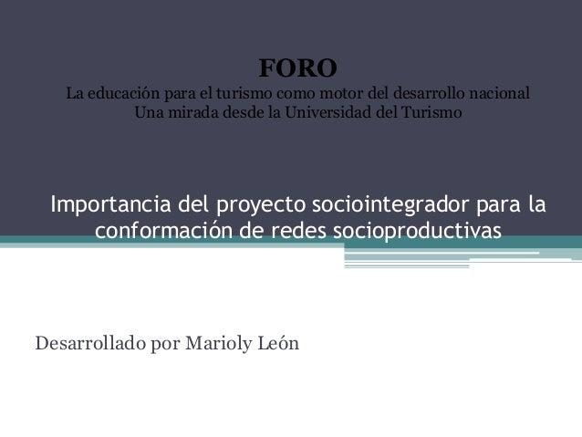 Importancia del proyecto sociointegrador para la conformación de redes socioproductivas Desarrollado por Marioly León FORO...