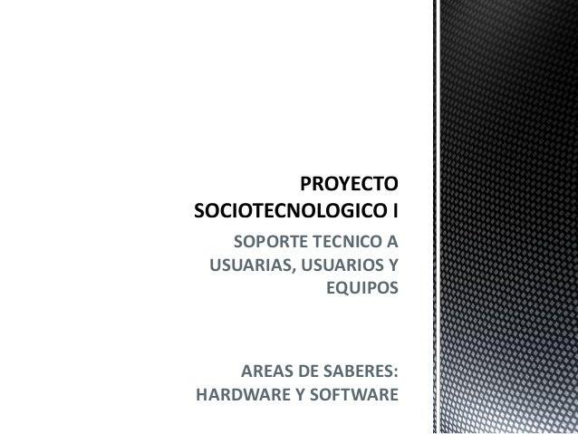 SOPORTE TECNICO A USUARIAS, USUARIOS Y EQUIPOS AREAS DE SABERES: HARDWARE Y SOFTWARE