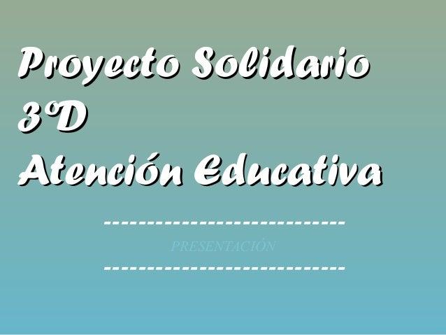 Proyecto SolidarioProyecto Solidario3ºD3ºDAtención EducativaAtención Educativa----------------------------PRESENTACIÓN----...