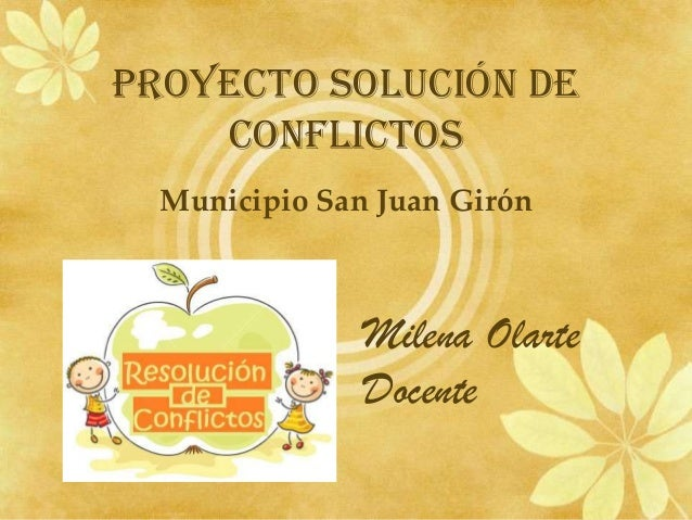 PROYECTO SOLUCIÓN DE CONFLICTOS Municipio San Juan Girón Milena Olarte Docente