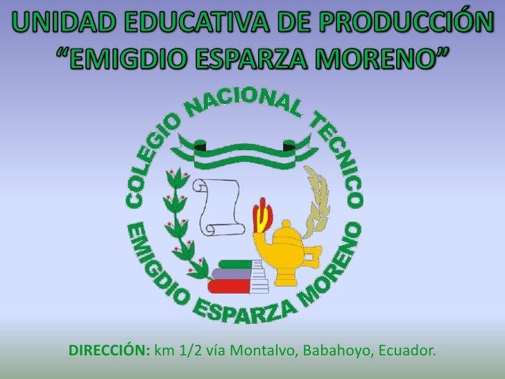 """UNIDAD EDUCATIVA DE PRODUCCIÓN <br />""""EMIGDIO ESPARZA MORENO""""<br />DIRECCIÓN: km 1/2 vía Montalvo, Babahoyo, Ecuador.<br />"""