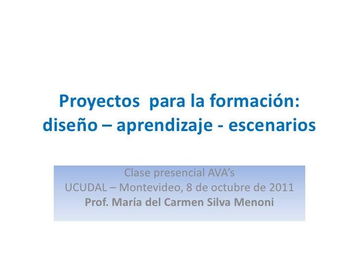 Proyectos para la formación:diseño – aprendizaje - escenarios            Clase presencial AVA's  UCUDAL – Montevideo, 8 de...