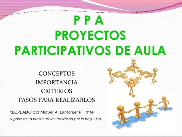 PPA PROYECTOS PARTICIPATIVOS DE AULA CONCEPTOS IMPORTANCIA CRITERIOS PASOS PARA REALIZARLOS RECREADO por Miguel A. Lemonie...
