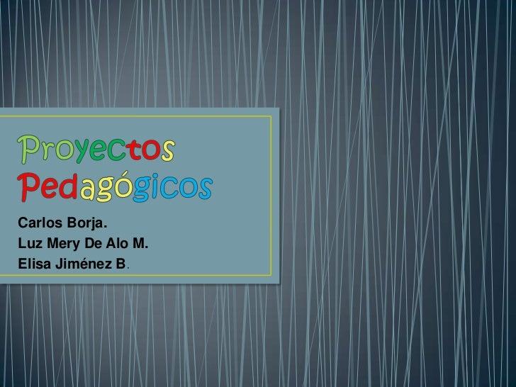 ProyectosPedagógicos<br />Carlos Borja.<br />Luz Mery De Alo M.<br />Elisa Jiménez B.<br />