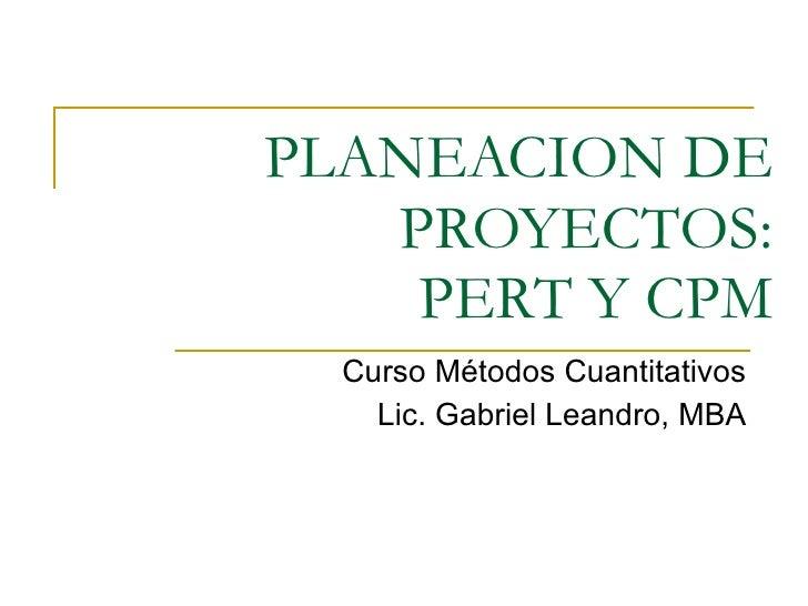 PLANEACION DE PROYECTOS: PERT Y CPM Curso Métodos Cuantitativos Lic. Gabriel Leandro, MBA