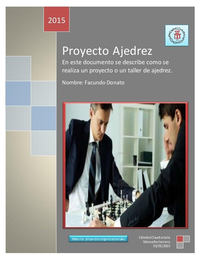 Proyecto Ajedrez En este documento se describe como se realiza un proyecto o un taller de ajedrez. Nombre: Facundo Donato ...