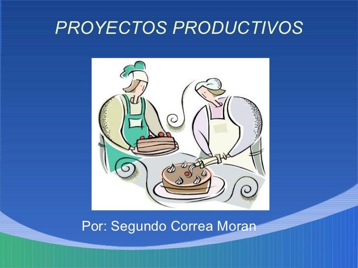 PROYECTOS PRODUCTIVOS       Por: Segundo Correa Moran