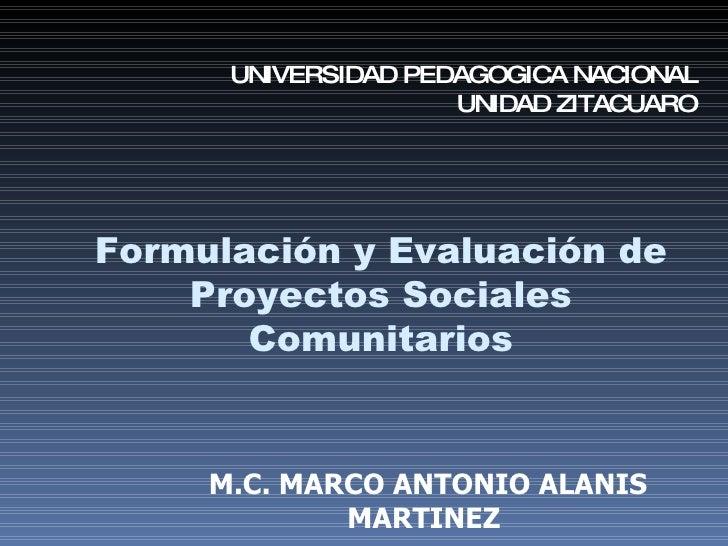 Formulación   y Evaluación de Proyectos Sociales Comunitarios M.C. MARCO ANTONIO ALANIS MARTINEZ UNIVERSIDAD PEDAGOGICA NA...