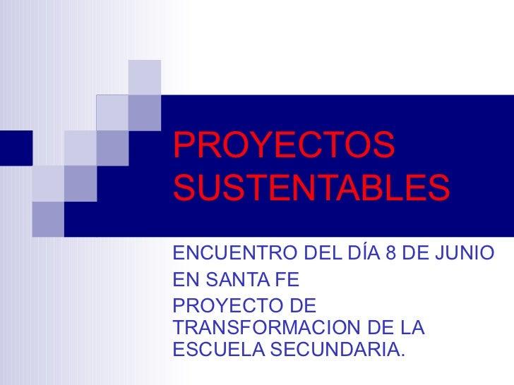 PROYECTOS SUSTENTABLES ENCUENTRO DEL DÍA 8 DE JUNIO EN SANTA FE PROYECTO DE TRANSFORMACION DE LA ESCUELA SECUNDARIA.