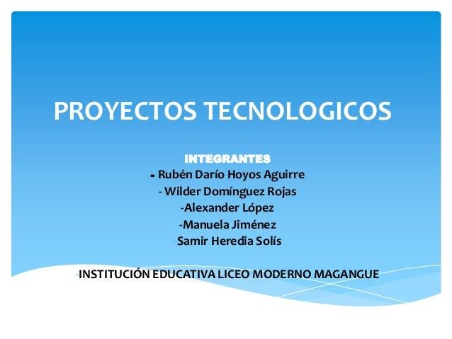 PROYECTOS TECNOLOGICOS INTEGRANTES - Rubén Darío Hoyos Aguirre - Wilder Domínguez Rojas -Alexander López -Manuela Jiménez ...