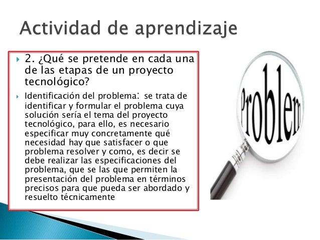  2. ¿Qué se pretende en cada una de las etapas de un proyecto tecnológico?  Identificación del problema: se trata de ide...