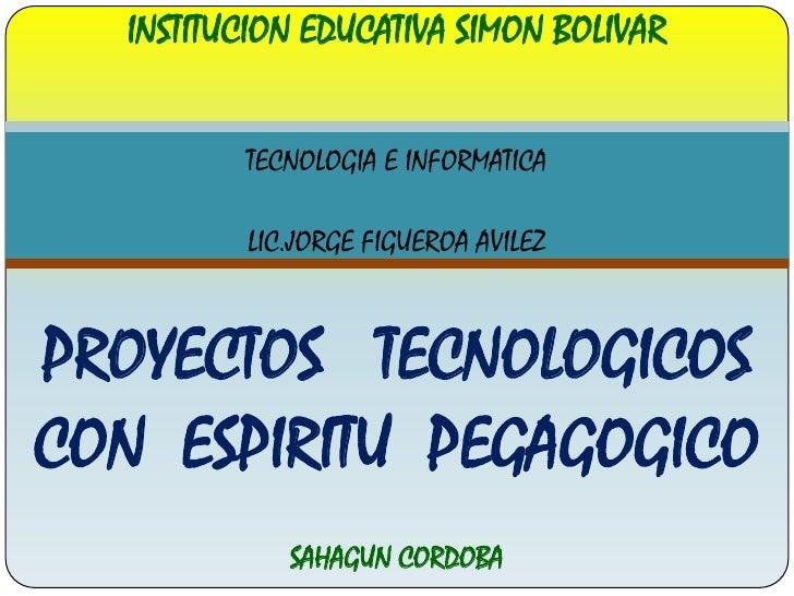 INSTITUCION EDUCATIVA SIMON BOLIVAR<br />TECNOLOGIA E INFORMATICA<br />LIC.JORGE FIGUEROA AVILEZ<br />PROYECTOS   TECNOLOG...