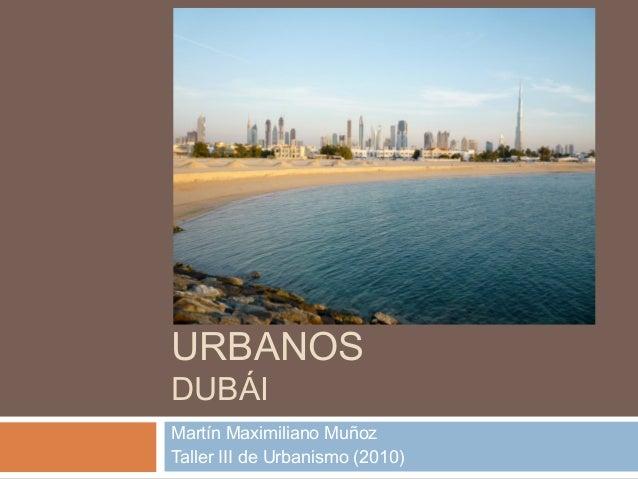 PROYECTOS URBANOS DUBÁI  Martín Maximiliano Muñoz Taller III de Urbanismo (2010)