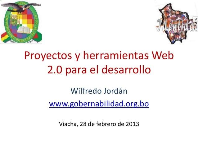Proyectos y herramientas Web    2.0 para el desarrollo        Wilfredo Jordán    www.gobernabilidad.org.bo      Viacha, 28...