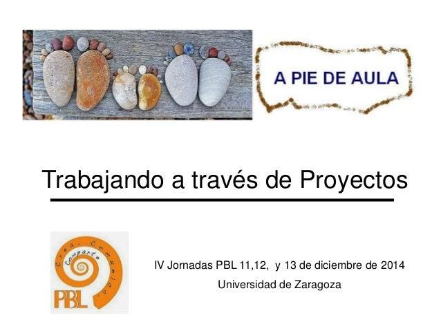 Trabajando a través de Proyectos  IV Jornadas PBL 11,12, y 13 de diciembre de 2014  Universidad de Zaragoza