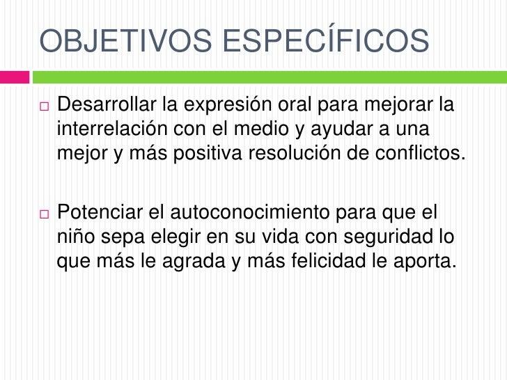 OBJETIVOS ESPECÍFICOS   Desarrollar la expresión oral para mejorar la    interrelación con el medio y ayudar a una    mej...