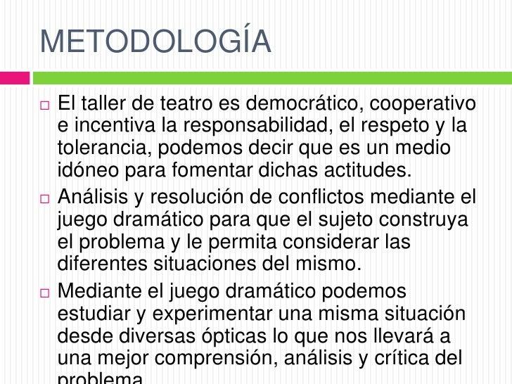 METODOLOGÍA   El taller de teatro es democrático, cooperativo    e incentiva la responsabilidad, el respeto y la    toler...
