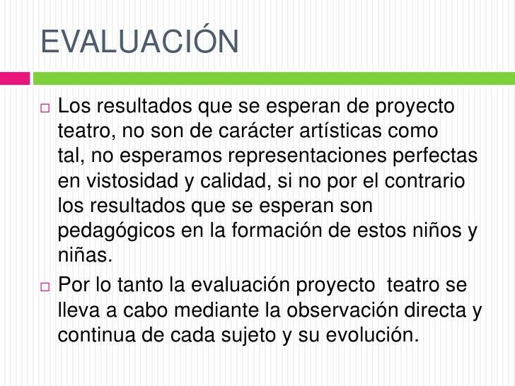 EVALUACIÓN   Los resultados que se esperan de proyecto    teatro, no son de carácter artísticas como    tal, no esperamos...