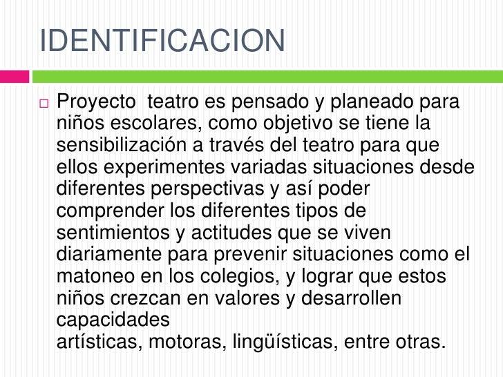 IDENTIFICACION   Proyecto teatro es pensado y planeado para    niños escolares, como objetivo se tiene la    sensibilizac...