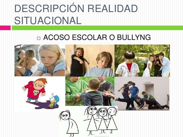 DESCRIPCIÓN REALIDADSITUACIONAL      ACOSO ESCOLAR O BULLYNG