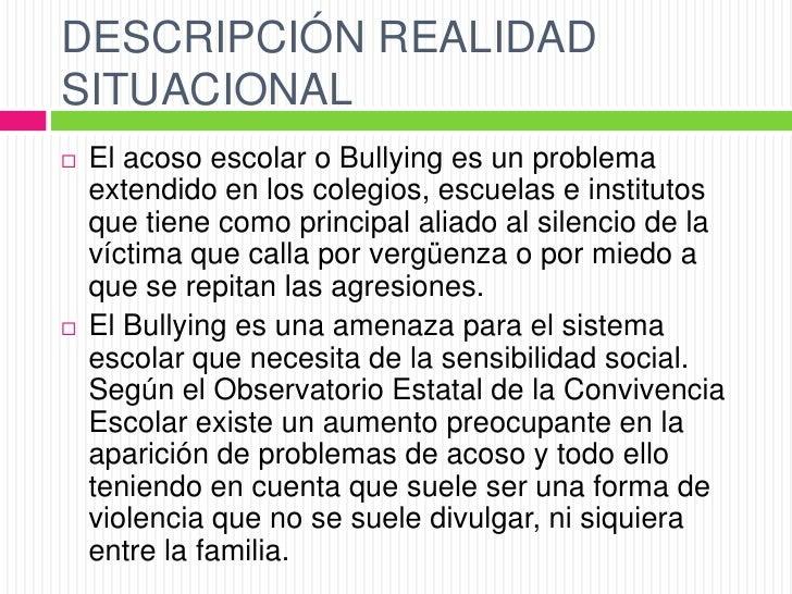 DESCRIPCIÓN REALIDADSITUACIONAL   El acoso escolar o Bullying es un problema    extendido en los colegios, escuelas e ins...