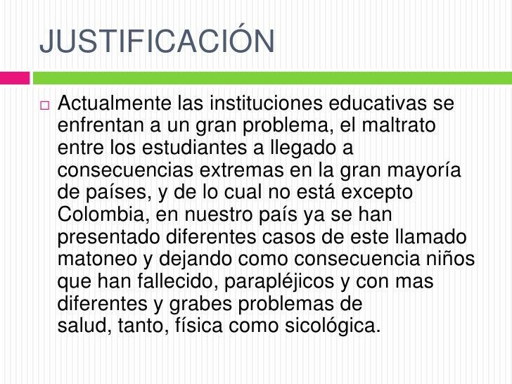 JUSTIFICACIÓN   Actualmente las instituciones educativas se    enfrentan a un gran problema, el maltrato    entre los est...