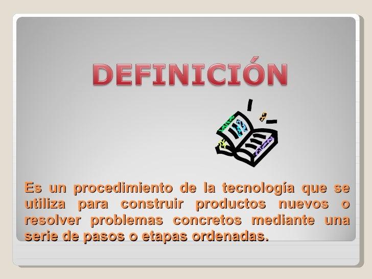 Es un procedimiento de la tecnología que se utiliza para construir productos nuevos o resolver problemas concretos mediant...