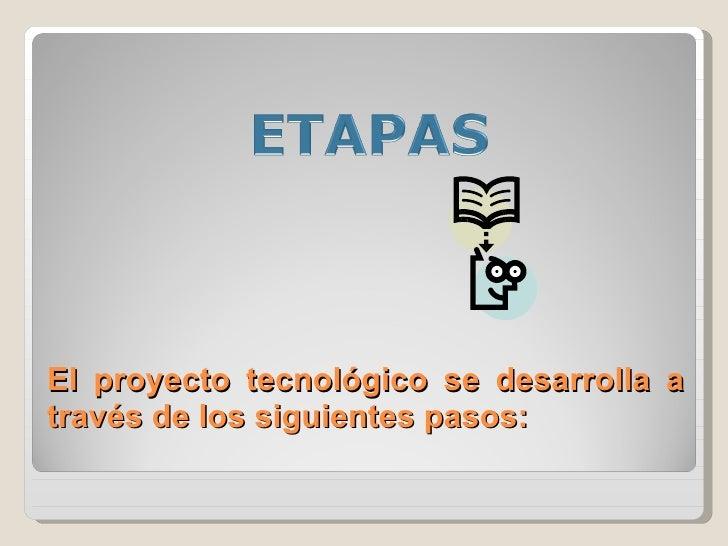El proyecto tecnológico se desarrolla a través de los siguientes pasos: