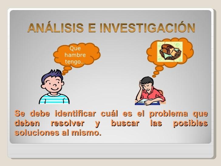 Se debe identificar cuál es el problema que deben resolver y buscar las posibles soluciones al mismo. Que hambre tengo…