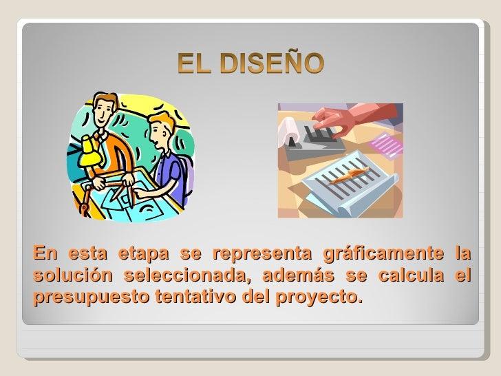 En esta etapa se representa gráficamente la solución seleccionada, además se calcula el presupuesto tentativo del proyecto.