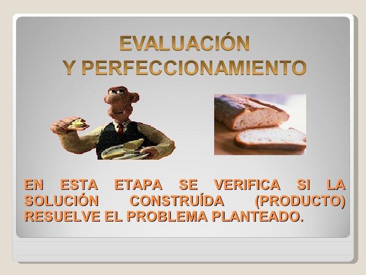 EN ESTA ETAPA SE VERIFICA SI LA SOLUCIÓN CONSTRUÍDA (PRODUCTO) RESUELVE EL PROBLEMA PLANTEADO.