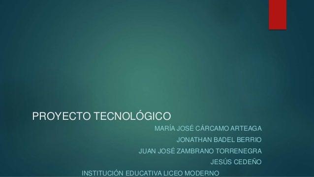 PROYECTO TECNOLÓGICO MARÍA JOSÉ CÁRCAMO ARTEAGA JONATHAN BADEL BERRIO JUAN JOSÉ ZAMBRANO TORRENEGRA JESÚS CEDEÑO INSTITUCI...
