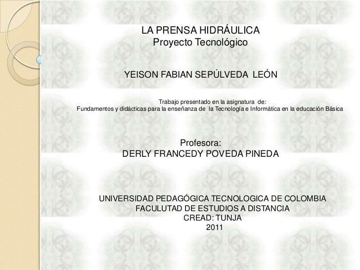 LA PRENSA HIDRÁULICA<br />Proyecto Tecnológico<br />YEISON FABIAN SEPÚLVEDA  LEÓN<br />Trabajo presentado en la asignatura...