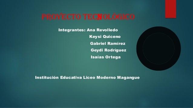 PROYECTO TECNOLÒGICO Integrantes: Ana Revolledo Keysi Quiceno Gabriel Ramírez Geydi Rodríguez Isaías Ortega Institución Ed...