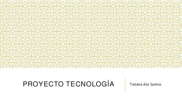 PROYECTO TECNOLOGÍA Tatiana dos Santos