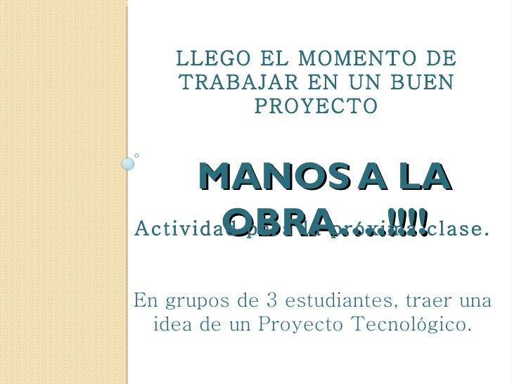 LLEGO EL MOMENTO DE    TRABAJAR EN UN BUEN         PROYECTO      MANOS A LA        OBRA….!!!!Actividad para la próxima cla...