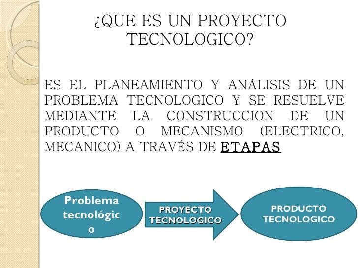 ¿QUE ES UN PROYECTO          TECNOLOGICO?ES EL PLANEAMIENTO Y ANÁLISIS DE UNPROBLEMA TECNOLOGICO Y SE RESUELVEMEDIANTE LA ...