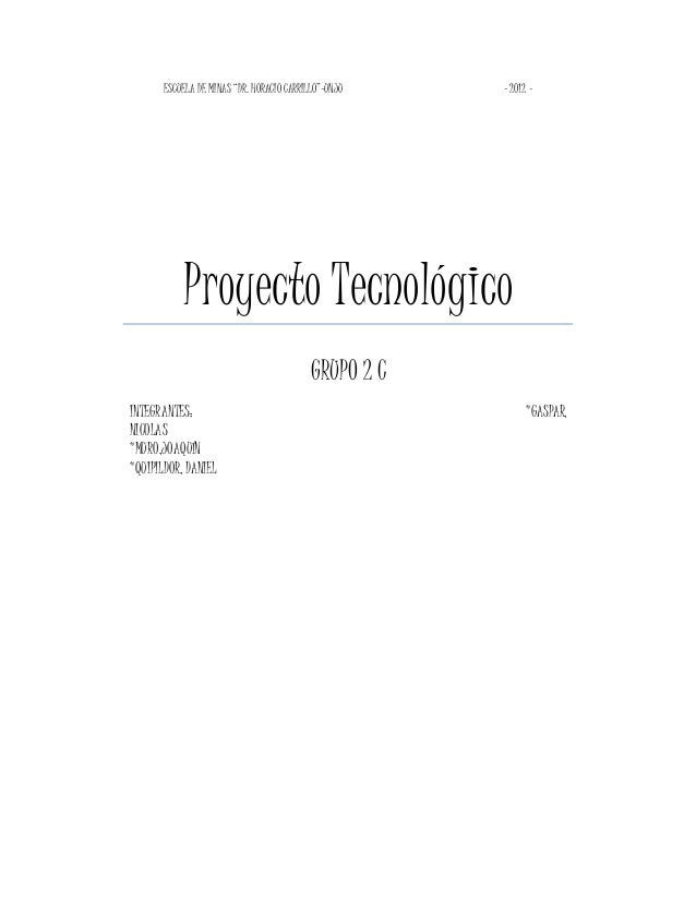 """ESCUELA DE MINAS """"DR. HORACIO CARRILLO""""-UNJU - 2012 - Proyecto Tecnológico GRUPO 2 C INTEGRANTES: *GASPAR, NICOLAS *MURO,J..."""