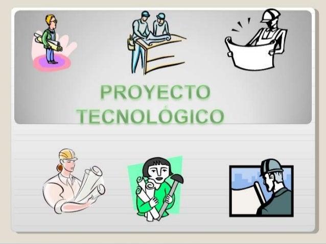 El proyecto tecnológico es un conjunto de resultados de análisis y de estudios, ya sea basado en un producto nuevo de inno...