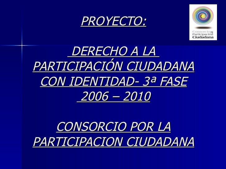 PROYECTO:  DERECHO A LA  PARTICIPACIÓN CIUDADANA CON IDENTIDAD- 3ª FASE  2006 – 2010 CONSORCIO POR LA PARTICIPACION CIUDAD...