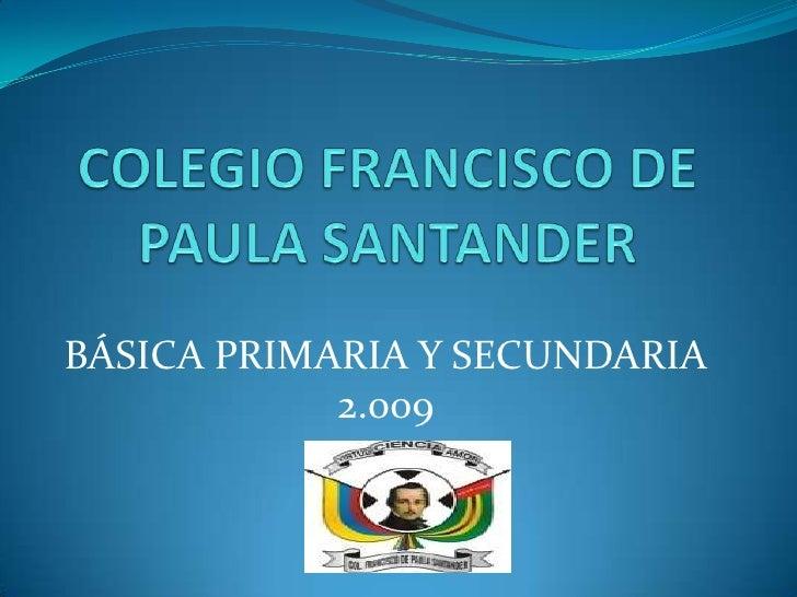 COLEGIO FRANCISCO DE PAULA SANTANDER<br />BÁSICA PRIMARIA Y SECUNDARIA<br />2.009<br />