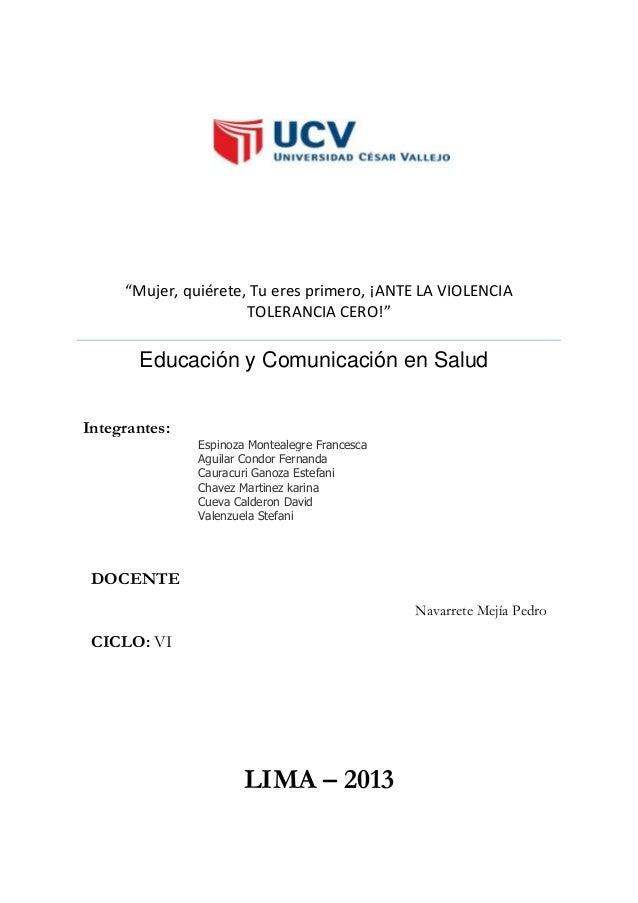 """""""Mujer, quiérete, Tu eres primero, ¡ANTE LA VIOLENCIA TOLERANCIA CERO!""""  Educación y Comunicación en Salud Integrantes:  E..."""