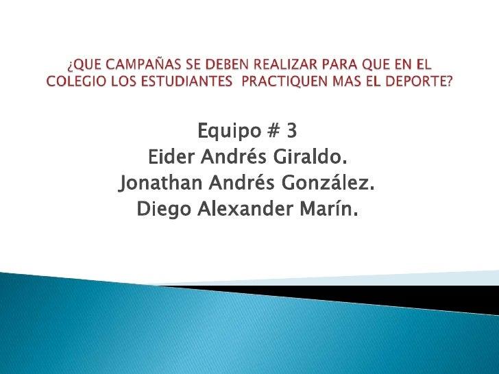 ¿QUE CAMPAÑAS SE DEBEN REALIZAR PARA QUE EN EL COLEGIO LOS ESTUDIANTES  PRACTIQUEN MAS EL DEPORTE?<br />Equipo # 3<br />Ei...