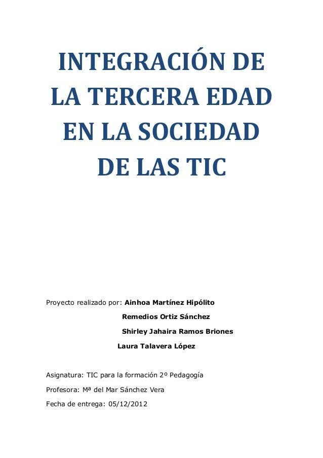 INTEGRACIÓN DE LA TERCERA EDAD   EN LA SOCIEDAD     DE LAS TICProyecto realizado por: Ainhoa Martínez Hipólito            ...