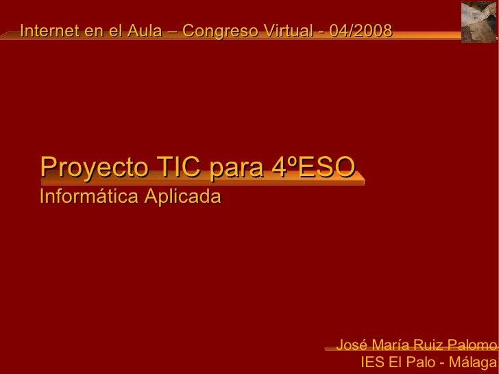 Proyecto TIC para 4ºESO <ul><ul><li>José María Ruiz Palomo </li></ul></ul><ul><ul><li>IES El Palo - Málaga </li></ul></ul>...