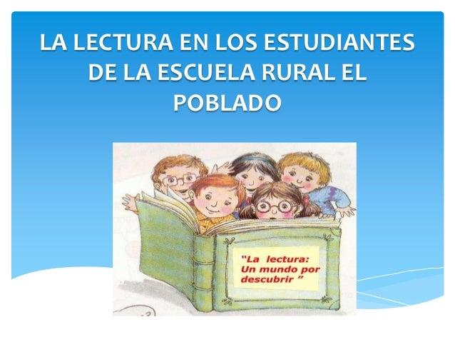 LA LECTURA EN LOS ESTUDIANTES    DE LA ESCUELA RURAL EL           POBLADO