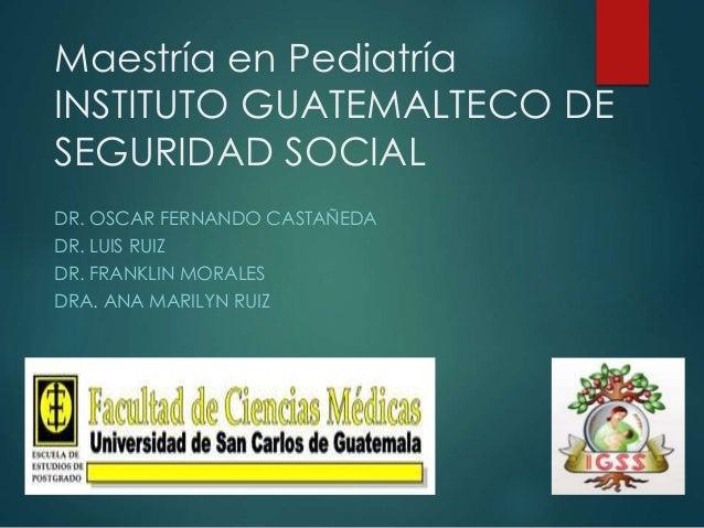 Maestría en Pediatría  INSTITUTO GUATEMALTECO DE  SEGURIDAD SOCIAL  DR. OSCAR FERNANDO CASTAÑEDA  DR. LUIS RUIZ  DR. FRANK...