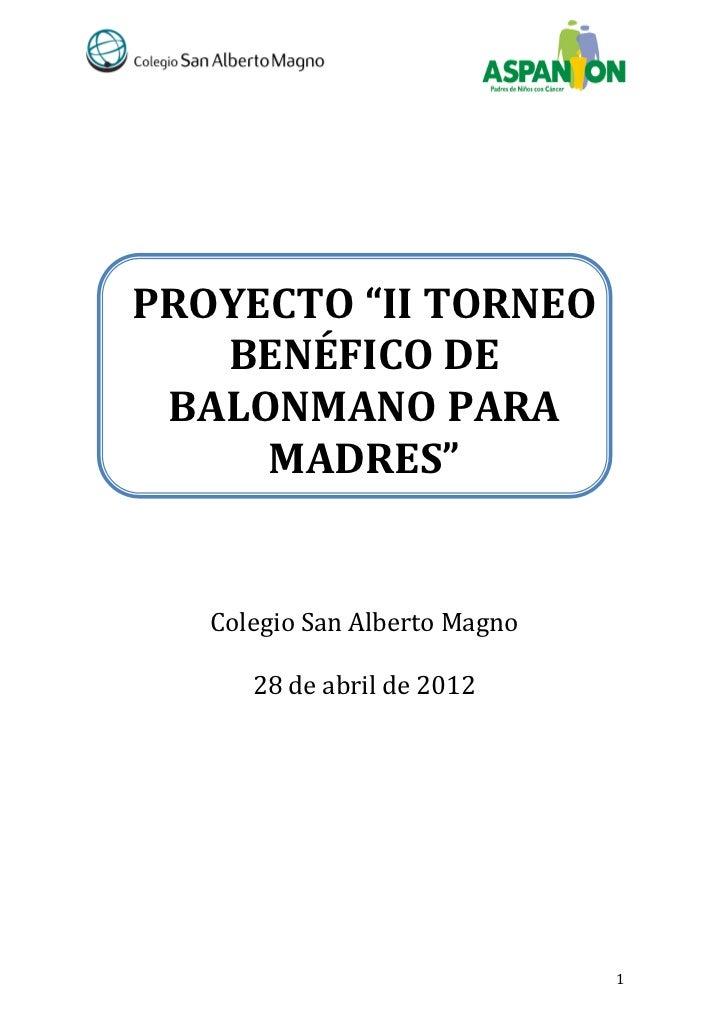 """PROYECTO """"II TORNEO   BENÉFICO DE BALONMANO PARA     MADRES""""   Colegio San Alberto Magno      28 de abril de 2012         ..."""